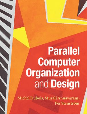 Parallel Computer Organization and Design By Dubois, Michel/ Annavaram, Murali/ Stenstrom, Per