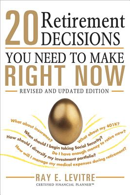20 Retirement Decisions You Need to Make Right Now By Levitre, Ray E.